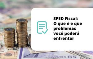 SPED Fiscal – O que é e que problemas você poderá enfrentar