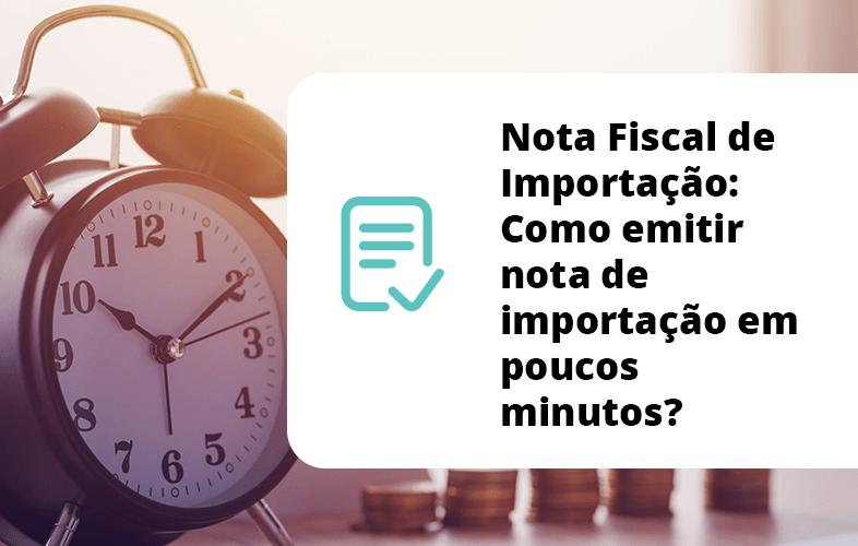 Nota Fiscal de Importação: Como emitir nota de importação em poucos minutos?