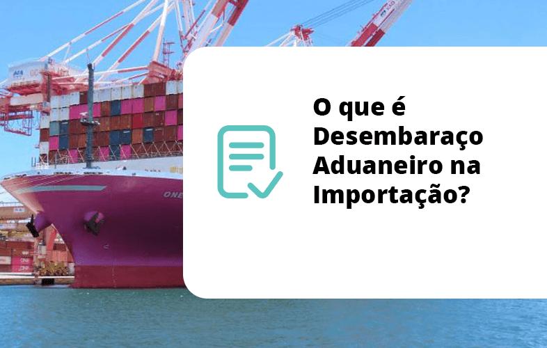 O que é Desembaraço Aduaneiro na Importação?