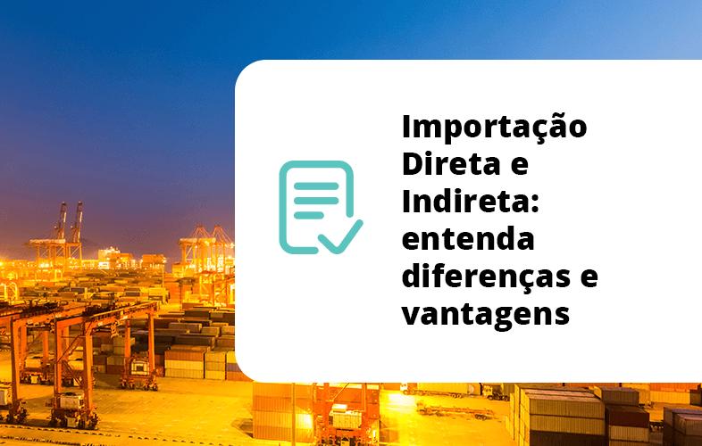 Importação Direta e Indireta: entenda diferenças e vantagens
