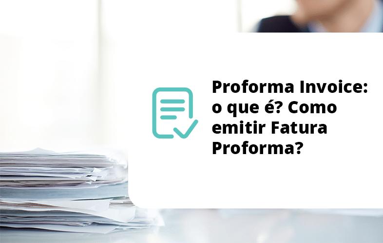 Proforma Invoice: o que é? Como emitir Fatura Proforma?