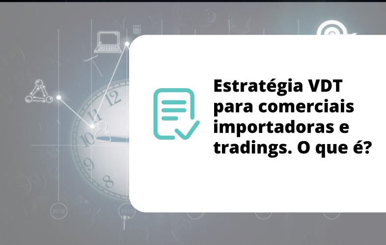 Estratégia VDT para comerciais importadoras e tradings. O que é?