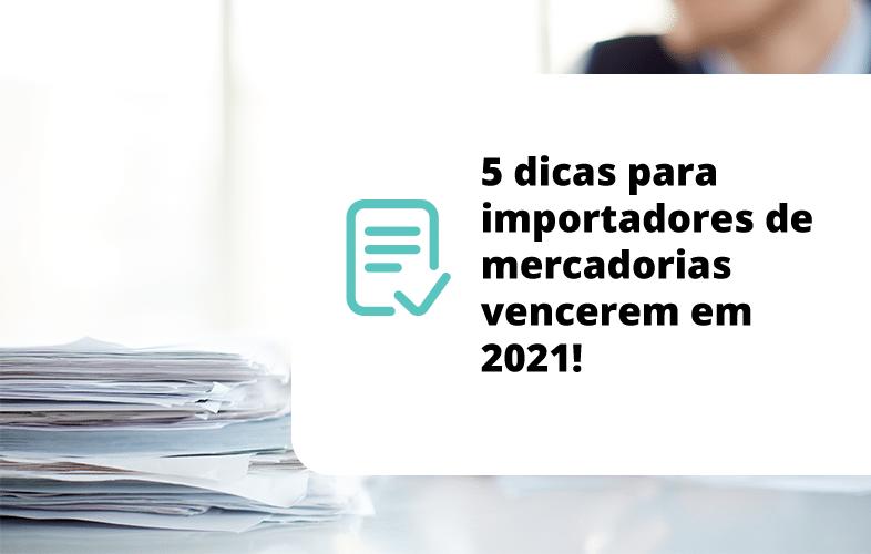 5 dicas para importadores de mercadorias vencerem em 2021!